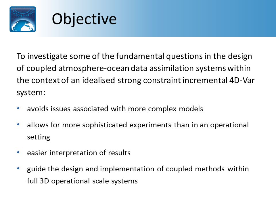 Objective To investigate some of the fundamental questions in the design of coupled atmosphere-ocean data assimilation systems within the context of an idealised strong constraint incremental 4D-Var system: avoids issues associated with more complex models allows for more sophisticated experiments than in an operational setting easier interpretation of results guide the design and implementation of coupled methods within full 3D operational scale systems