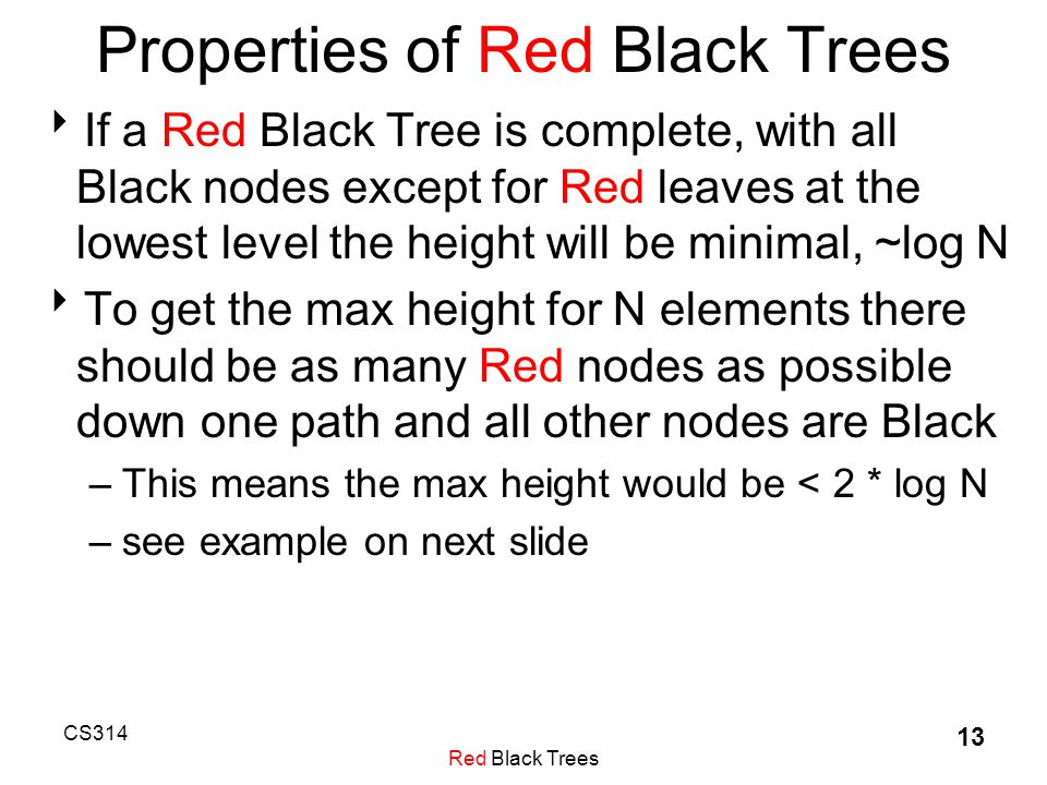 CS314 Red Black Trees 13 Properties of Red Black Trees  If a Red Black Tree is complete, with all Black nodes except for Red leaves at the lowest level the height will be minimal, ~log N  To get the max height for N elements there should be as many Red nodes as possible down one path and all other nodes are Black –This means the max height would be < 2 * log N –see example on next slide