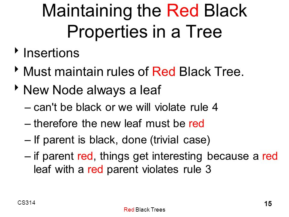 CS314 Red Black Trees 15 Maintaining the Red Black Properties in a Tree  Insertions  Must maintain rules of Red Black Tree.
