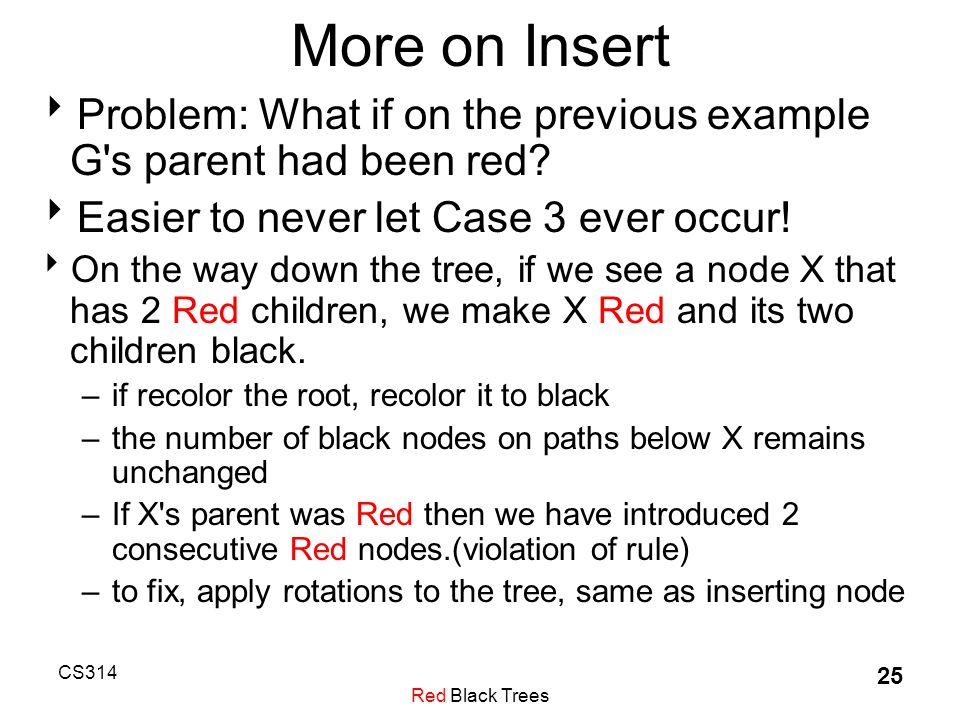 CS314 Red Black Trees 25 More on Insert  Problem: What if on the previous example G s parent had been red.