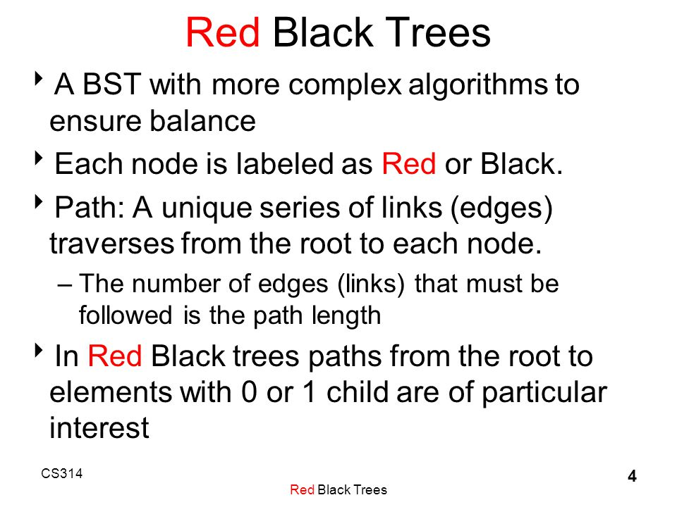 CS314 Red Black Trees 4  A BST with more complex algorithms to ensure balance  Each node is labeled as Red or Black.