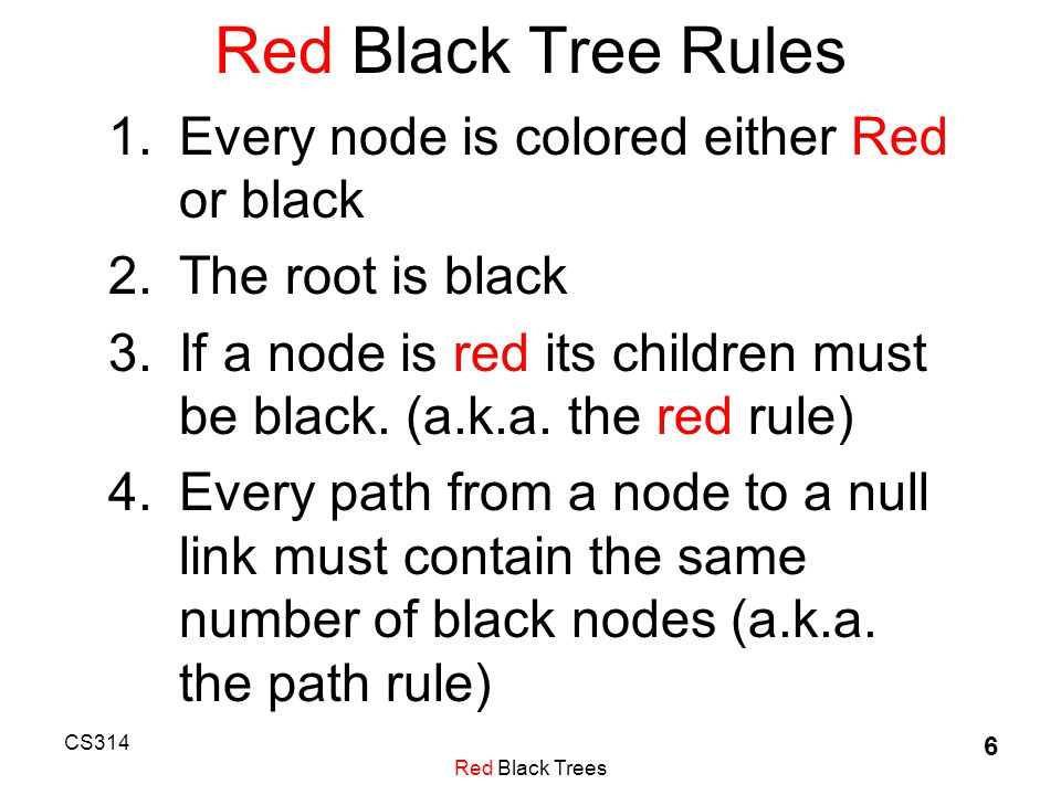 CS314 Red Black Trees 6 Red Black Tree Rules 1.Every node is colored either Red or black 2.The root is black 3.If a node is red its children must be black.