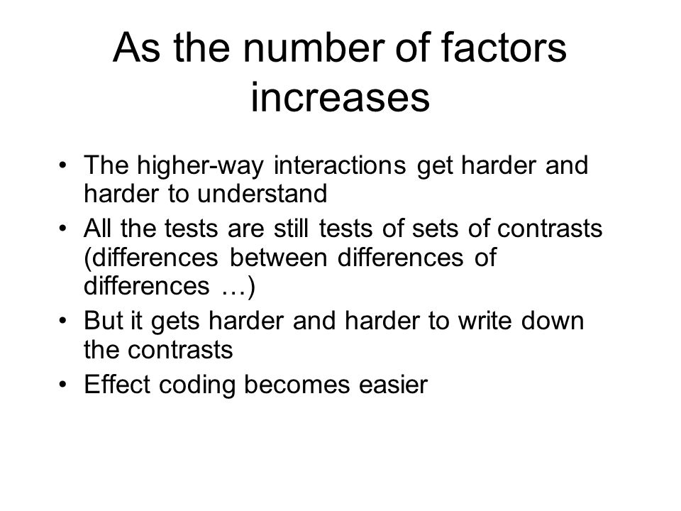 As the number of factors increases The higher-way interactions get harder and harder to understand All the tests are still tests of sets of contrasts
