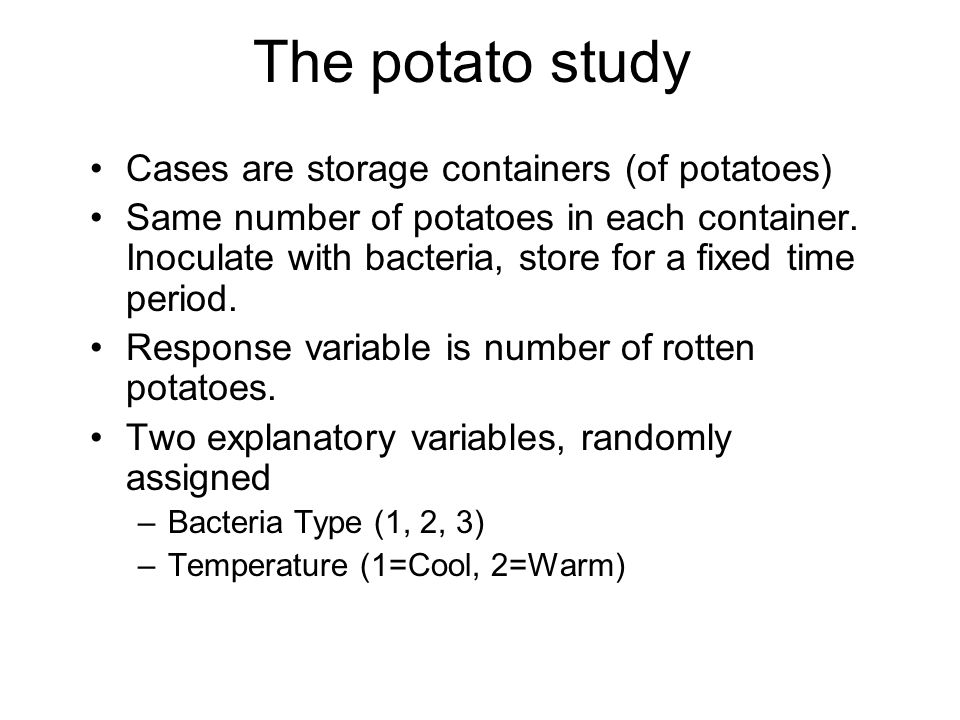 The potato study Cases are storage containers (of potatoes) Same number of potatoes in each container. Inoculate with bacteria, store for a fixed time