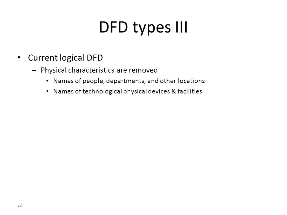 20 DFD types III Current logical DFD – Physical characteristics are removed Names of people, departments, and other locations Names of technological p