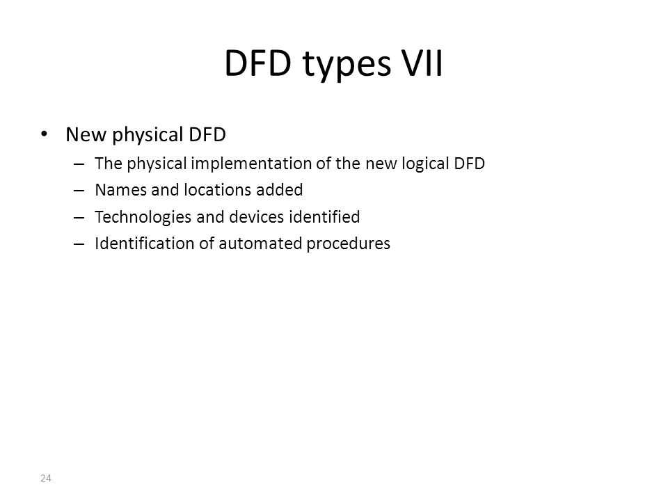 24 DFD types VII New physical DFD – The physical implementation of the new logical DFD – Names and locations added – Technologies and devices identifi