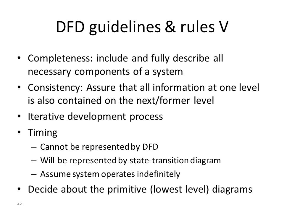25 DFD guidelines & rules V Completeness: include and fully describe all necessary components of a system Consistency: Assure that all information at