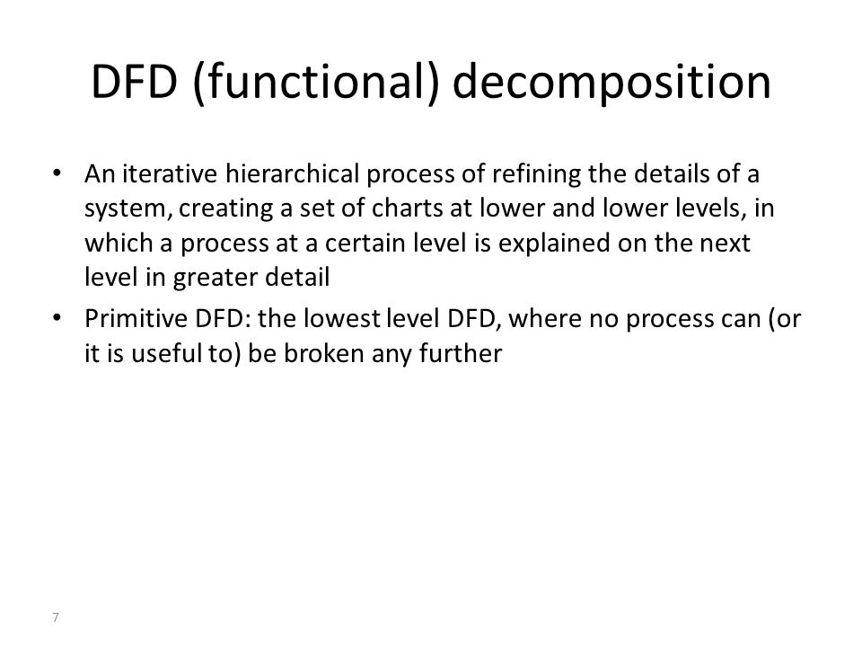 7 DFD (functional) decomposition An iterative hierarchical process of refining the details of a system, creating a set of charts at lower and lower le