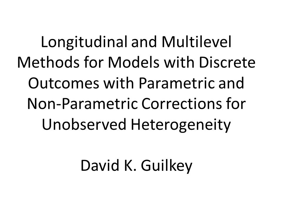 Longitudinal and Multilevel Methods for Models with Discrete Outcomes with Parametric and Non-Parametric Corrections for Unobserved Heterogeneity David K.