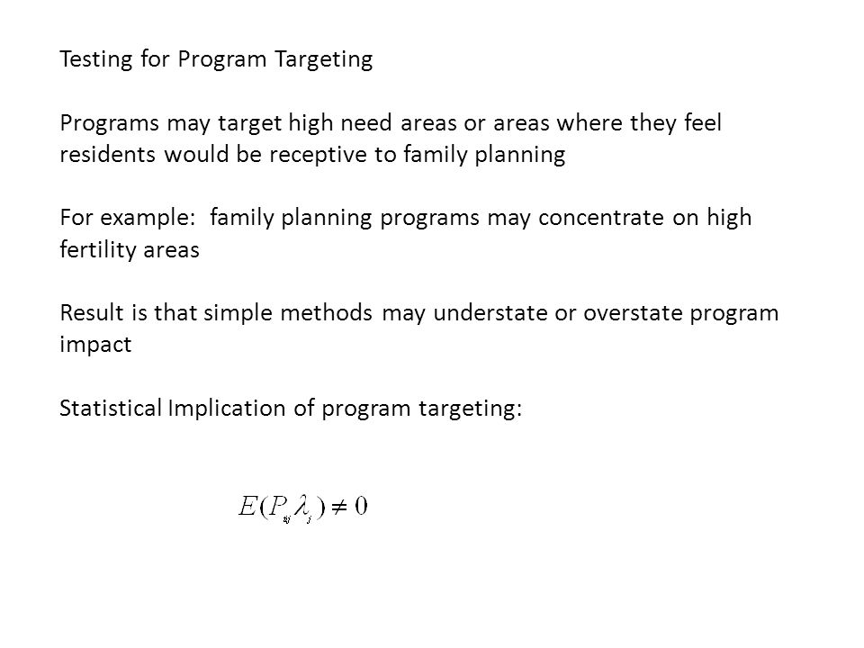 Testing for Program Targeting Programs may target high need areas or areas where they feel residents would be receptive to family planning For example: family planning programs may concentrate on high fertility areas Result is that simple methods may understate or overstate program impact Statistical Implication of program targeting: