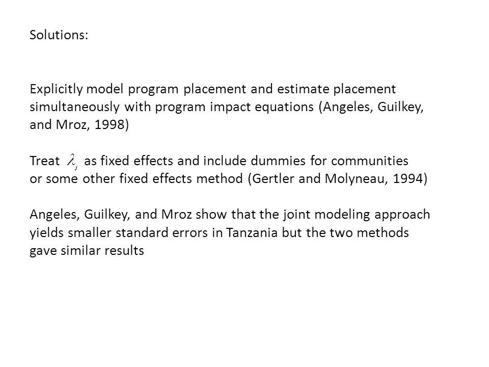 Solutions: Explicitly model program placement and estimate placement simultaneously with program impact equations (Angeles, Guilkey, and Mroz, 1998) Treat as fixed effects and include dummies for communities or some other fixed effects method (Gertler and Molyneau, 1994) Angeles, Guilkey, and Mroz show that the joint modeling approach yields smaller standard errors in Tanzania but the two methods gave similar results