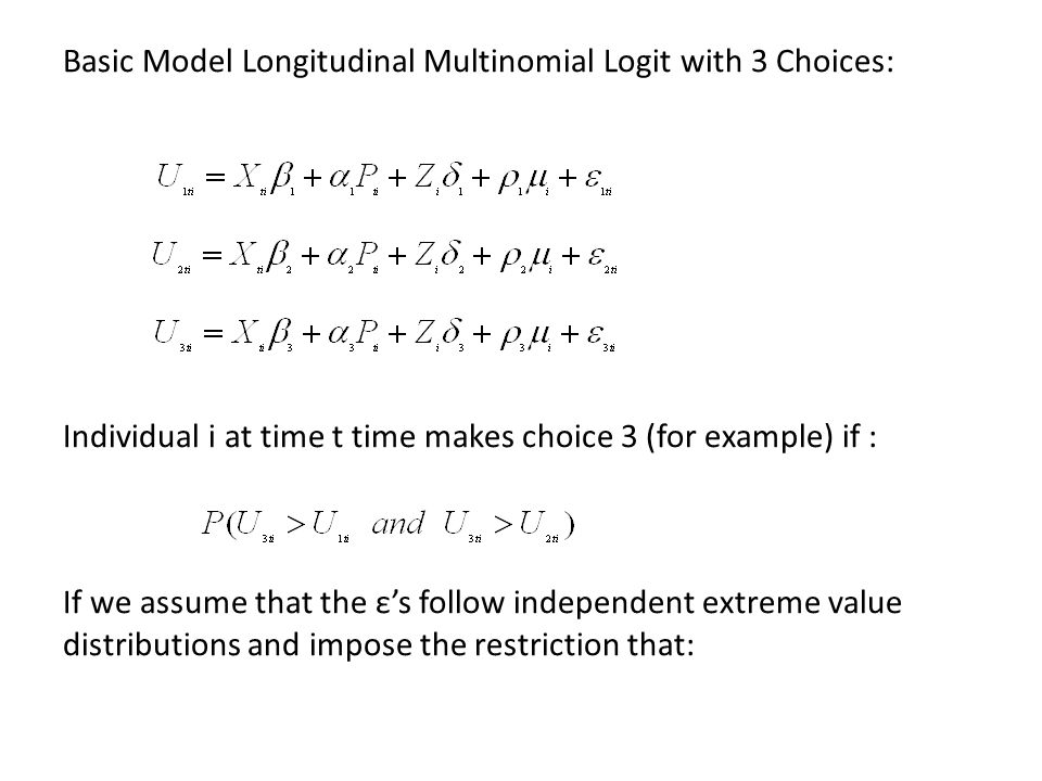 Basic Model Longitudinal Multinomial Logit with 3 Choices: Individual i at time t time makes choice 3 (for example) if : If we assume that the ε's follow independent extreme value distributions and impose the restriction that: