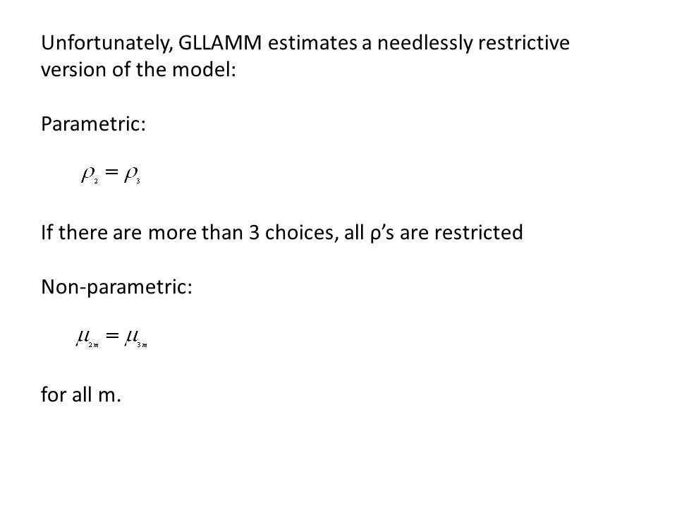 Unfortunately, GLLAMM estimates a needlessly restrictive version of the model: Parametric: If there are more than 3 choices, all ρ's are restricted Non-parametric: for all m.