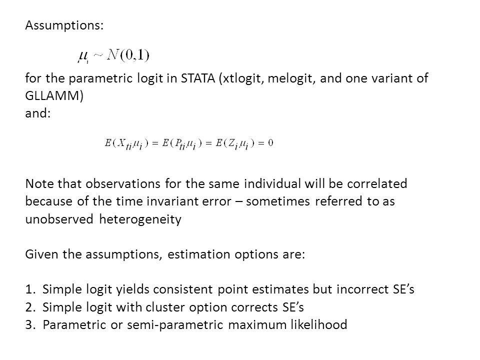 Assumptions: for the parametric logit in STATA (xtlogit, melogit, and one variant of GLLAMM) and: Note that observations for the same individual will be correlated because of the time invariant error – sometimes referred to as unobserved heterogeneity Given the assumptions, estimation options are: 1.
