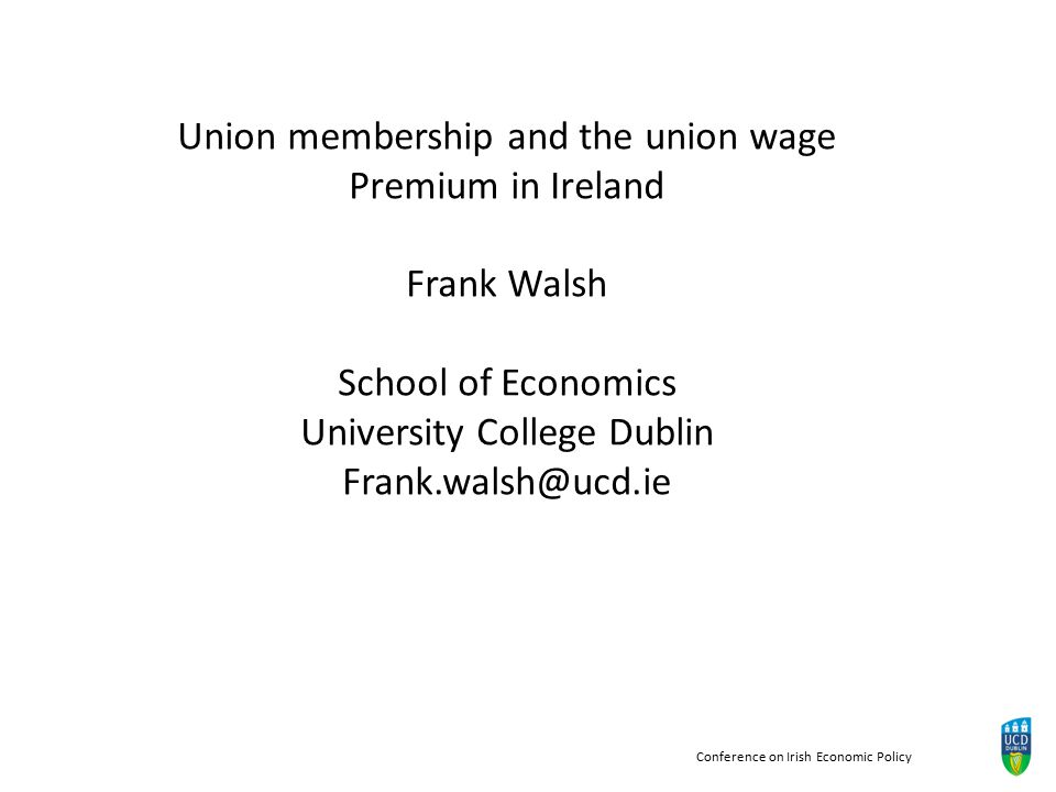 Conference on Irish Economic Policy Union membership and the union wage Premium in Ireland Frank Walsh School of Economics University College Dublin Frank.walsh@ucd.ie