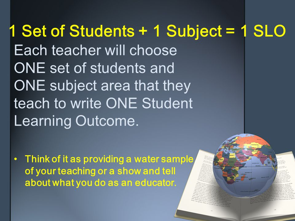 1 Set of Students + 1 Subject = 1 SLO Each teacher will chooseONE set of students andONE subject area that theyteach to write ONE StudentLearning Outcome.