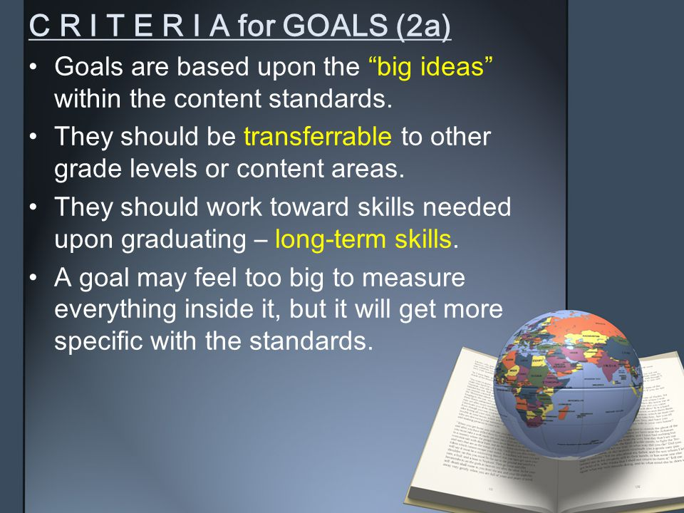 """C R I T E R I A for GOALS (2a) Goals are based upon the """"big ideas"""" within the content standards. They should be transferrable to other grade levels o"""