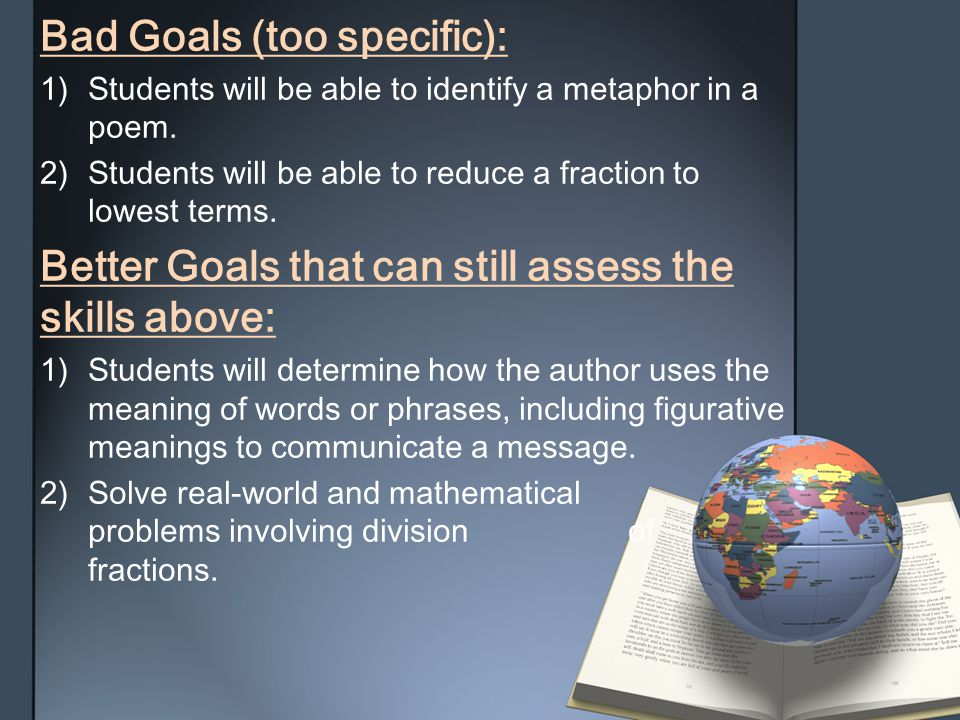 Bad Goals (too specific):1) Students will be able to identify a metaphor in apoem. 2) Students will be able to reduce a fraction tolowest terms. Bette