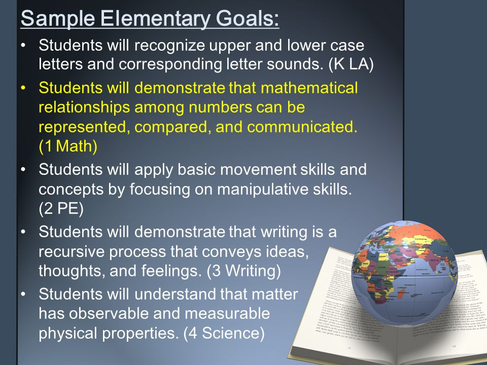 Sample Elementary Goals: Students will recognize upper and lower caseletters and corresponding letter sounds. (K LA) Students will demonstrate that ma
