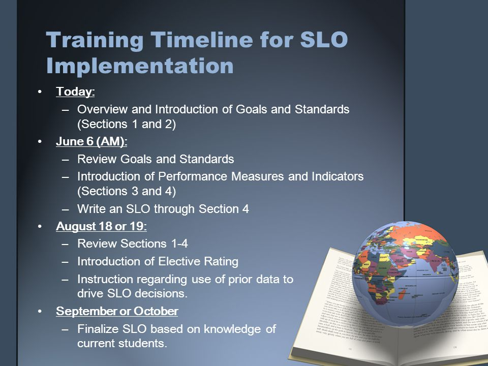 Training Timeline for SLO Implementation Today: –Overview and Introduction of Goals and Standards (Sections 1 and 2) June 6 (AM): –Review Goals and Standards –Introduction of Performance Measures and Indicators (Sections 3 and 4) –Write an SLO through Section 4 August 18 or 19: –Review Sections 1-4 –Introduction of Elective Rating –Instruction regarding use of prior data to drive SLO decisions.