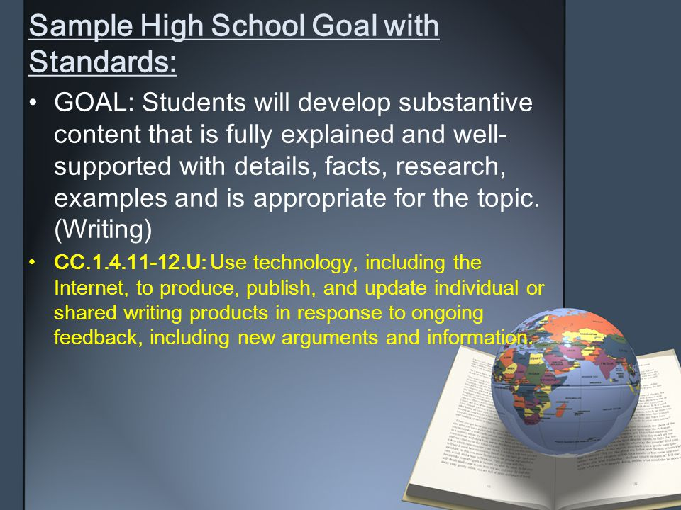Sample High School Goal withStandards: GOAL: Students will develop substantivecontent that is fully explained and well-supported with details, facts,
