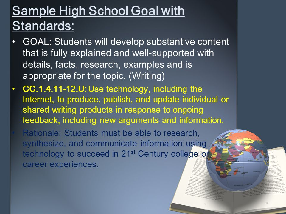 Sample High School Goal withStandards: GOAL: Students will develop substantive contentthat is fully explained and well-supported withdetails, facts, research, examples and isappropriate for the topic.