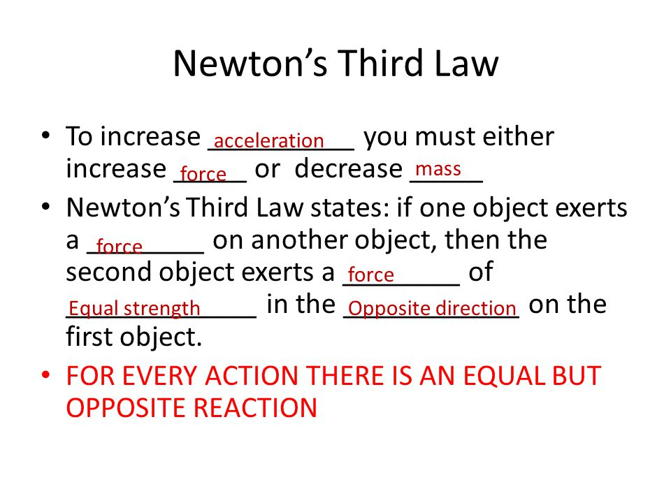 Newton's Third Law To increase __________ you must either increase _____ or decrease _____ Newton's Third Law states: if one object exerts a ________