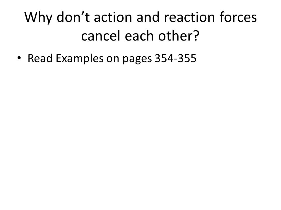 Why don't action and reaction forces cancel each other? Read Examples on pages 354-355