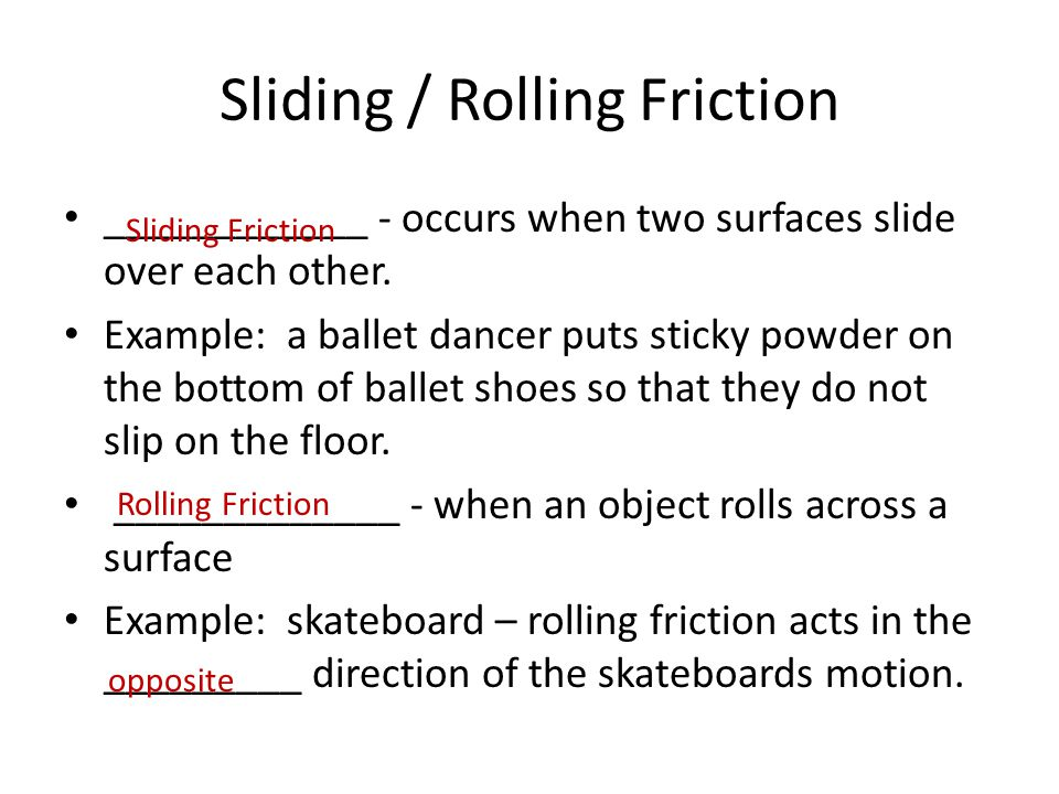 Sliding / Rolling Friction ____________ - occurs when two surfaces slide over each other. Example: a ballet dancer puts sticky powder on the bottom of