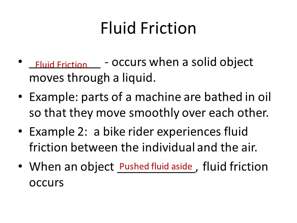 Fluid Friction ___________ - occurs when a solid object moves through a liquid. Example: parts of a machine are bathed in oil so that they move smooth