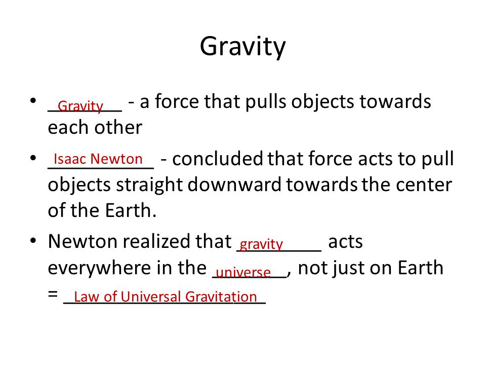 Gravity _______ - a force that pulls objects towards each other __________ - concluded that force acts to pull objects straight downward towards the c