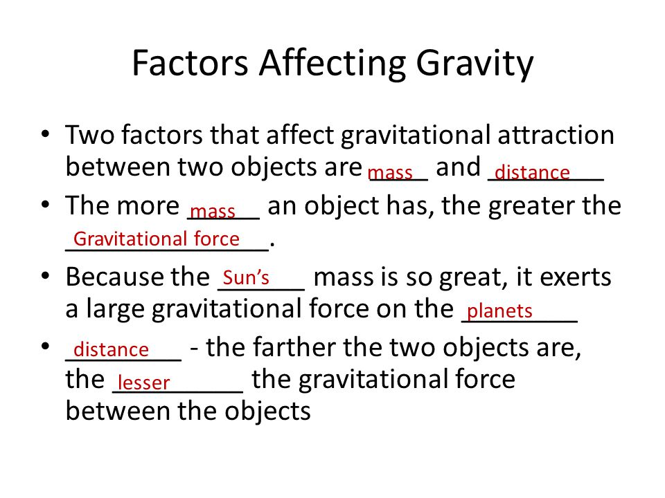 Factors Affecting Gravity Two factors that affect gravitational attraction between two objects are ____ and ________ The more _____ an object has, the