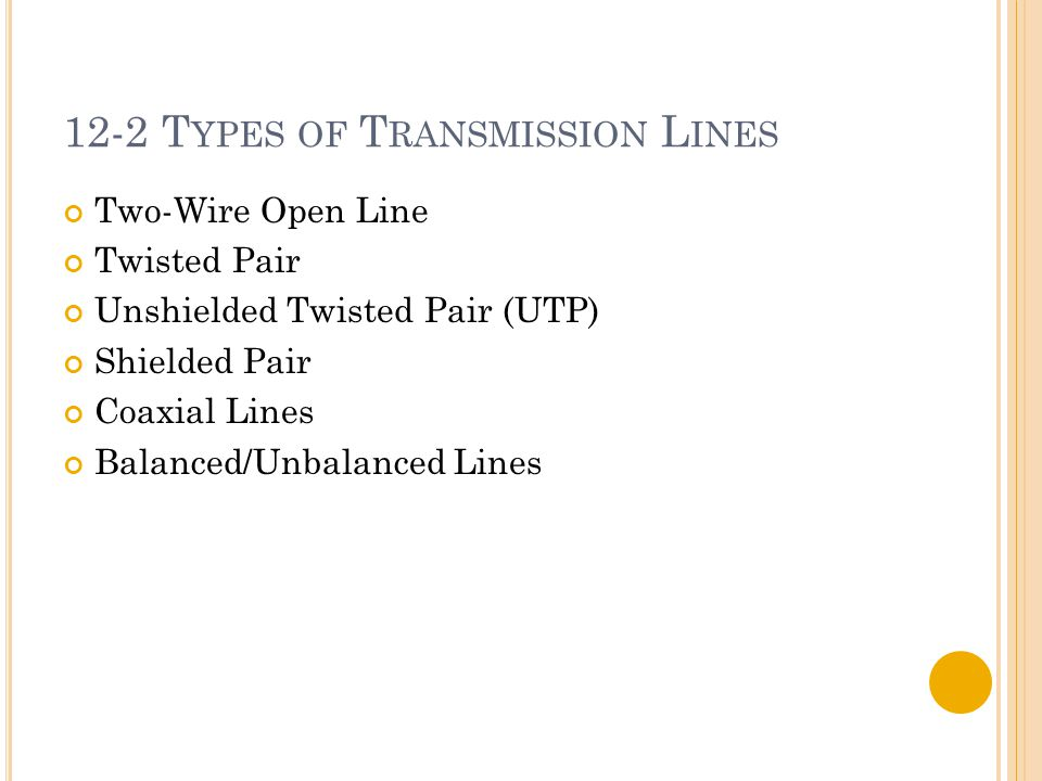 12-2 T YPES OF T RANSMISSION L INES Two-Wire Open Line Twisted Pair Unshielded Twisted Pair (UTP) Shielded Pair Coaxial Lines Balanced/Unbalanced Line