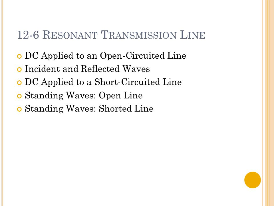 12-6 R ESONANT T RANSMISSION L INE DC Applied to an Open-Circuited Line Incident and Reflected Waves DC Applied to a Short-Circuited Line Standing Waves: Open Line Standing Waves: Shorted Line