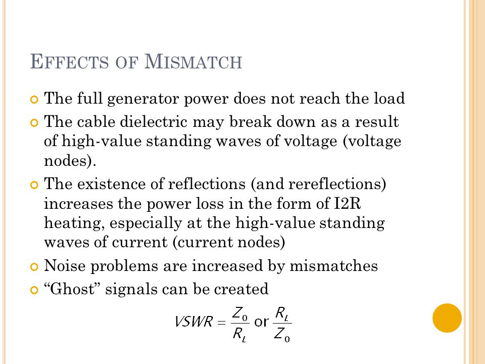 E FFECTS OF M ISMATCH The full generator power does not reach the load The cable dielectric may break down as a result of high-value standing waves of voltage (voltage nodes).