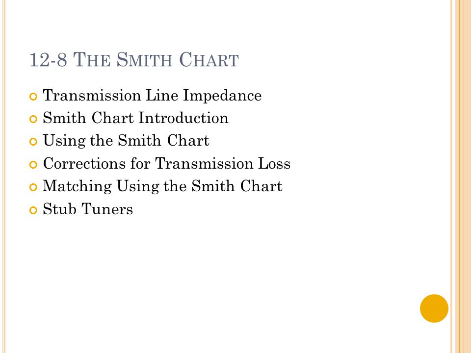 12-8 T HE S MITH C HART Transmission Line Impedance Smith Chart Introduction Using the Smith Chart Corrections for Transmission Loss Matching Using th