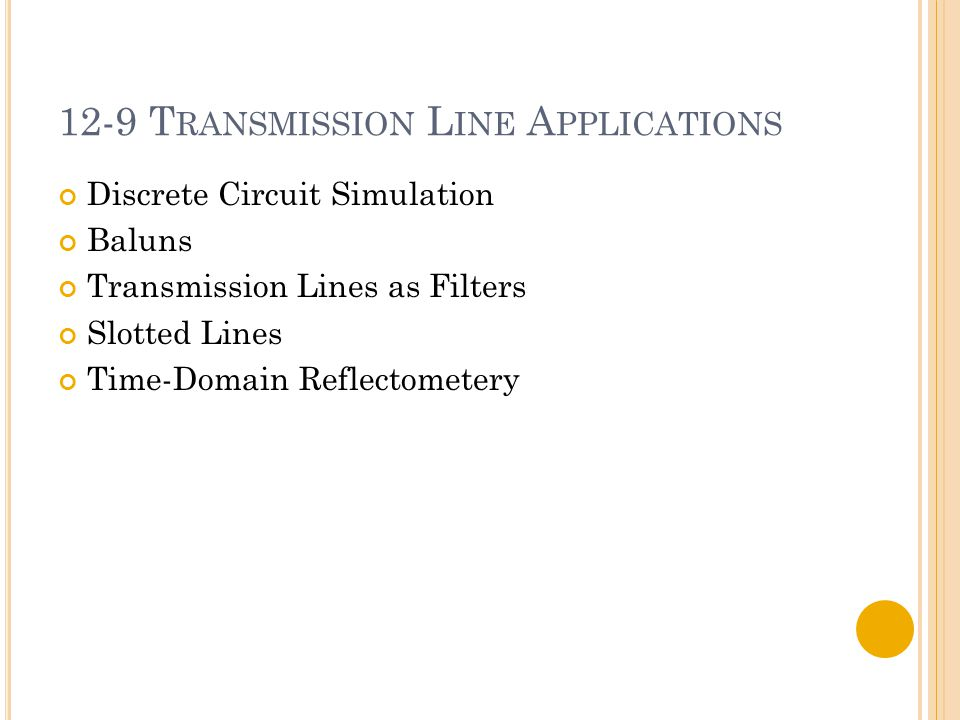 12-9 T RANSMISSION L INE A PPLICATIONS Discrete Circuit Simulation Baluns Transmission Lines as Filters Slotted Lines Time-Domain Reflectometery