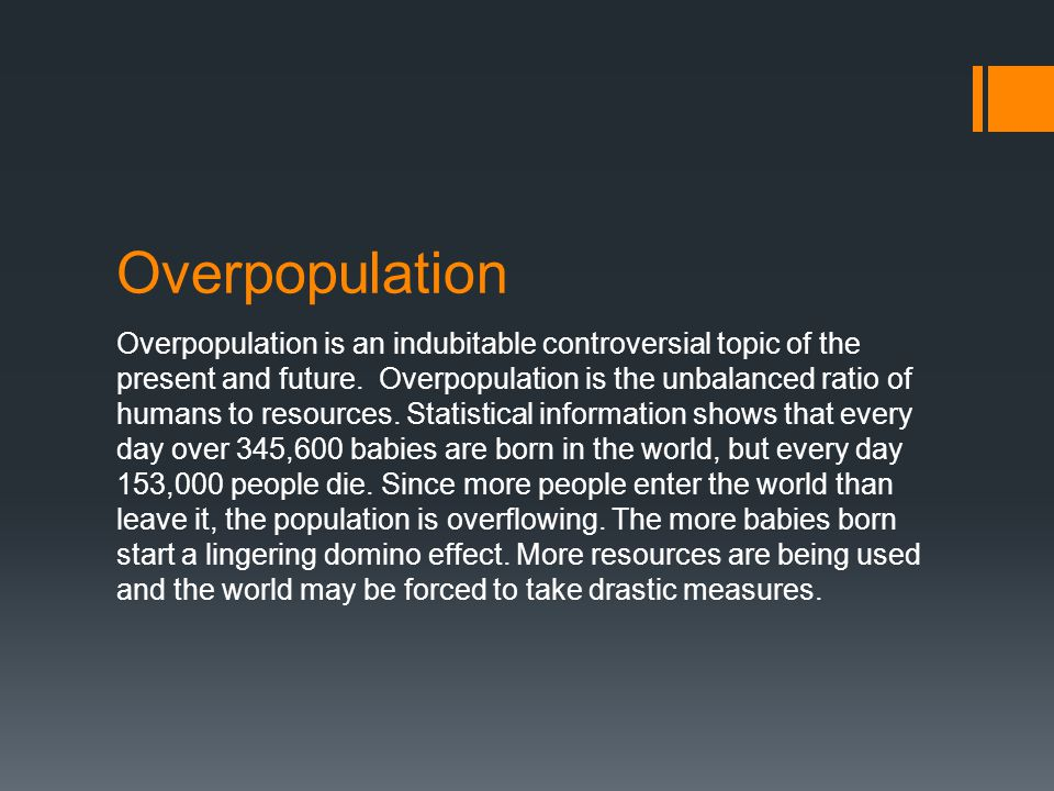 Overpopulation Overpopulation is an indubitable controversial topic of the present and future. Overpopulation is the unbalanced ratio of humans to res