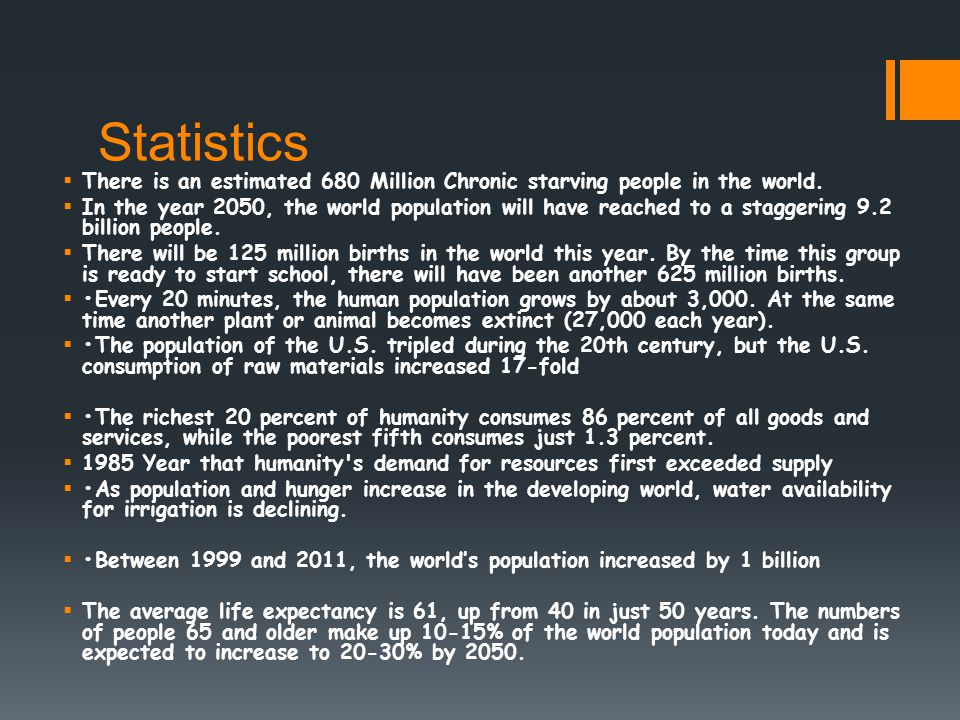 Statistics  There is an estimated 680 Million Chronic starving people in the world.  In the year 2050, the world population will have reached to a s