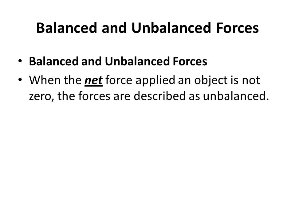 Balanced and Unbalanced Forces When the net force applied an object is not zero, the forces are described as unbalanced.
