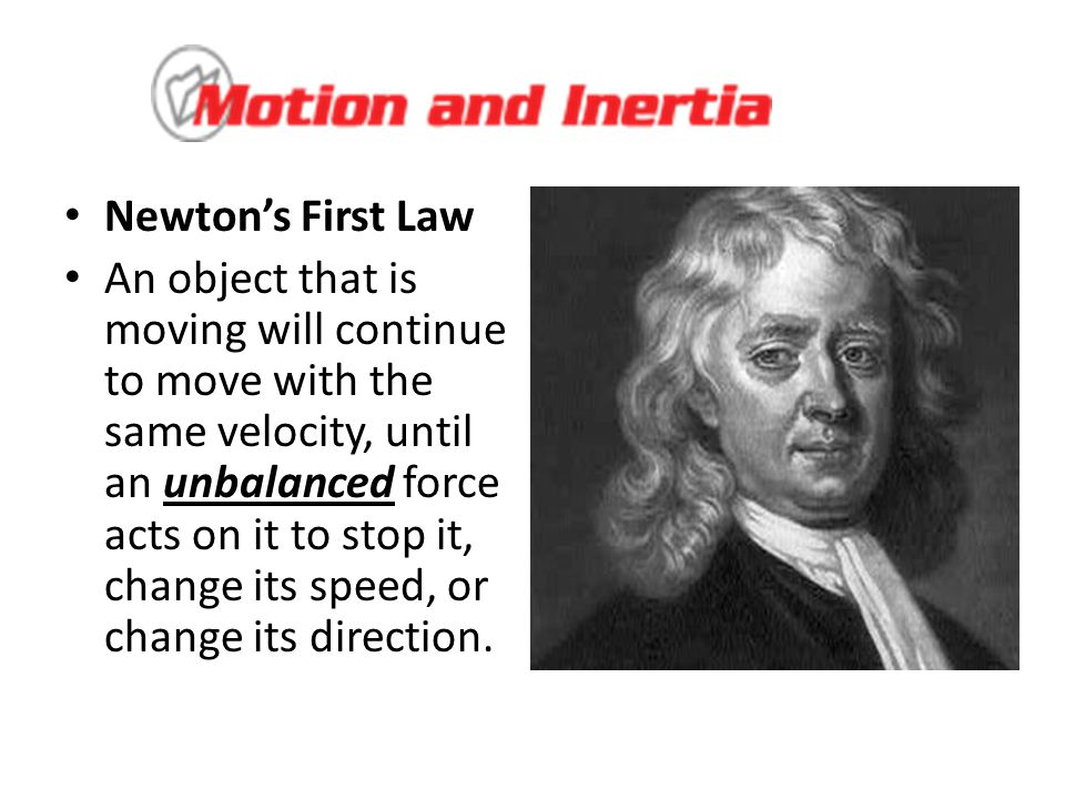Newton's First Law An object that is moving will continue to move with the same velocity, until an unbalanced force acts on it to stop it, change its speed, or change its direction.