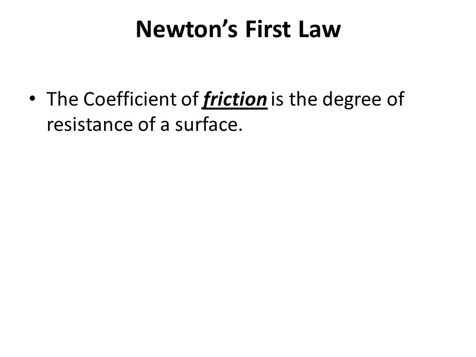 Newton's First Law The Coefficient of friction is the degree of resistance of a surface.