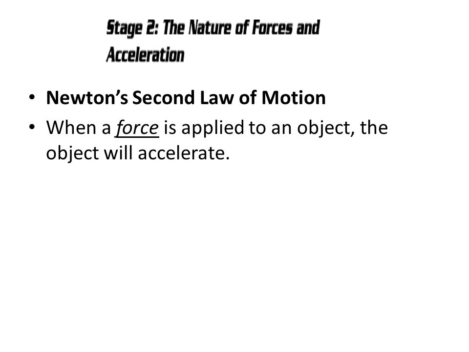 Newton's Second Law of Motion When a force is applied to an object, the object will accelerate.