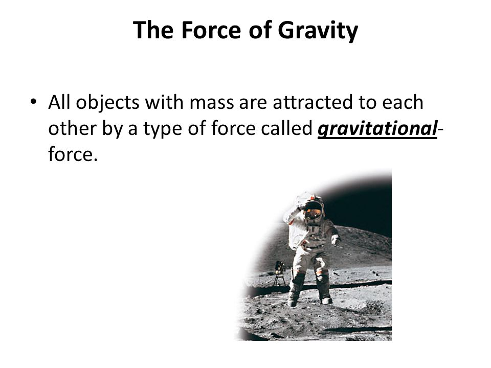 The Force of Gravity All objects with mass are attracted to each other by a type of force called gravitational- force.