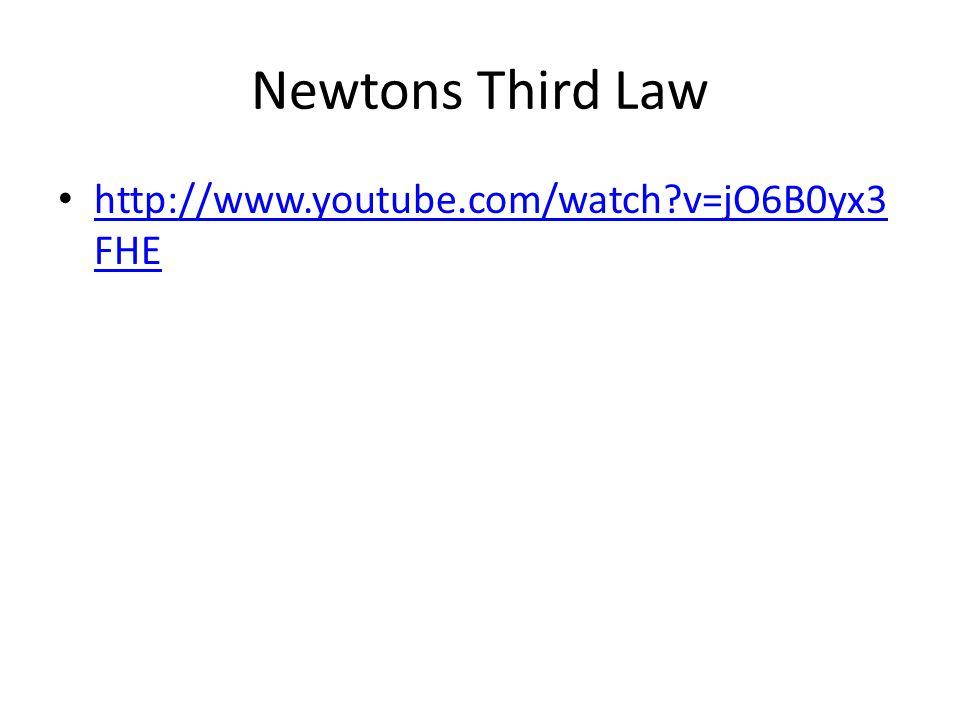 Newtons Third Law http://www.youtube.com/watch v=jO6B0yx3 FHE http://www.youtube.com/watch v=jO6B0yx3 FHE