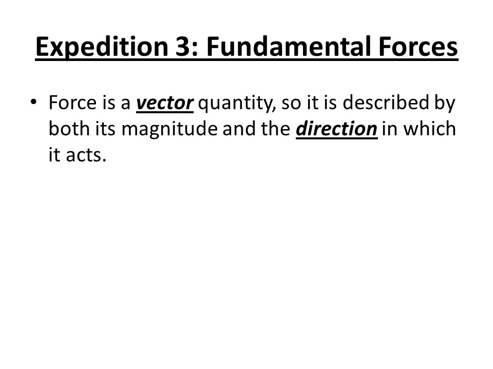 Expedition 3: Fundamental Forces Force is a vector quantity, so it is described by both its magnitude and the direction in which it acts.