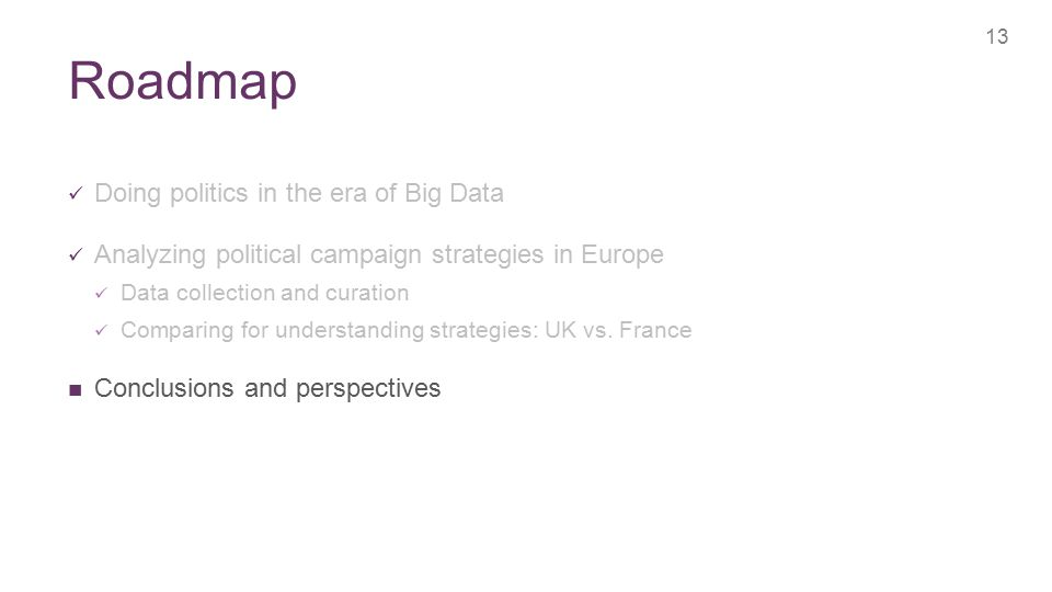 + Roadmap 13 Doing politics in the era of Big Data Analyzing political campaign strategies in Europe Data collection and curation Comparing for understanding strategies: UK vs.