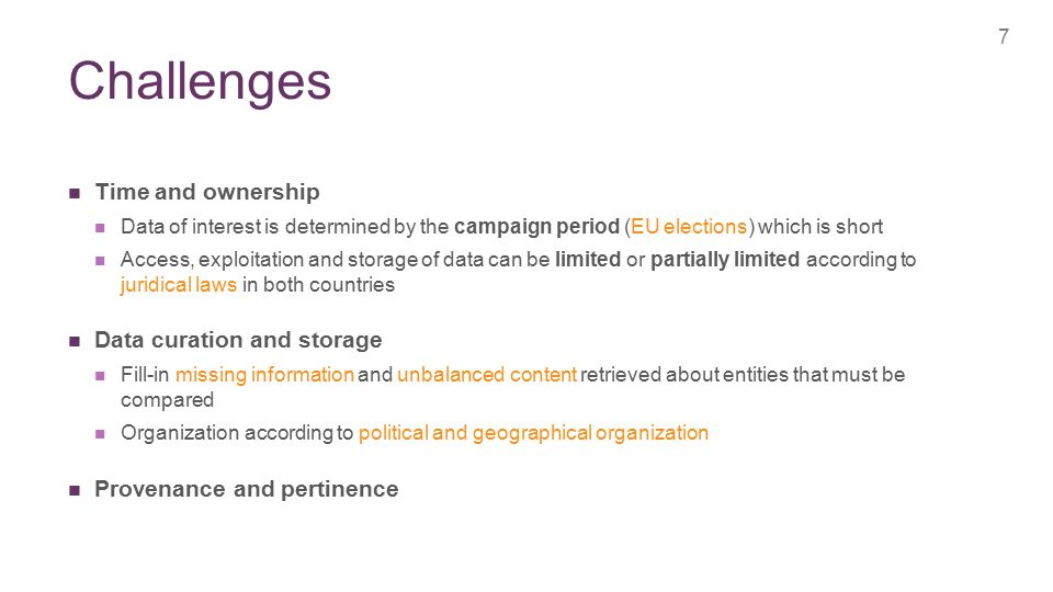 + Challenges 7 Time and ownership Data of interest is determined by the campaign period (EU elections) which is short Access, exploitation and storage of data can be limited or partially limited according to juridical laws in both countries Data curation and storage Fill-in missing information and unbalanced content retrieved about entities that must be compared Organization according to political and geographical organization Provenance and pertinence