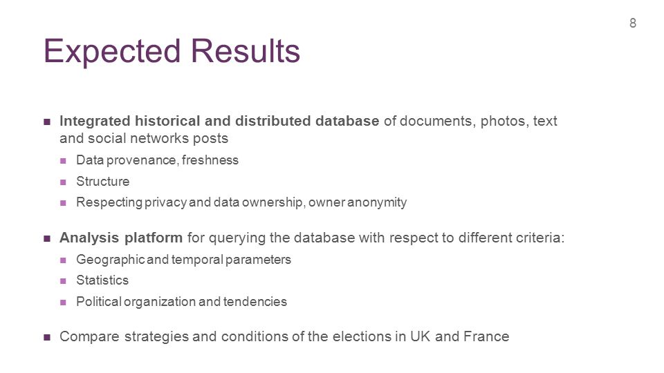 + Expected Results 8 Integrated historical and distributed database of documents, photos, text and social networks posts Data provenance, freshness Structure Respecting privacy and data ownership, owner anonymity Analysis platform for querying the database with respect to different criteria: Geographic and temporal parameters Statistics Political organization and tendencies Compare strategies and conditions of the elections in UK and France