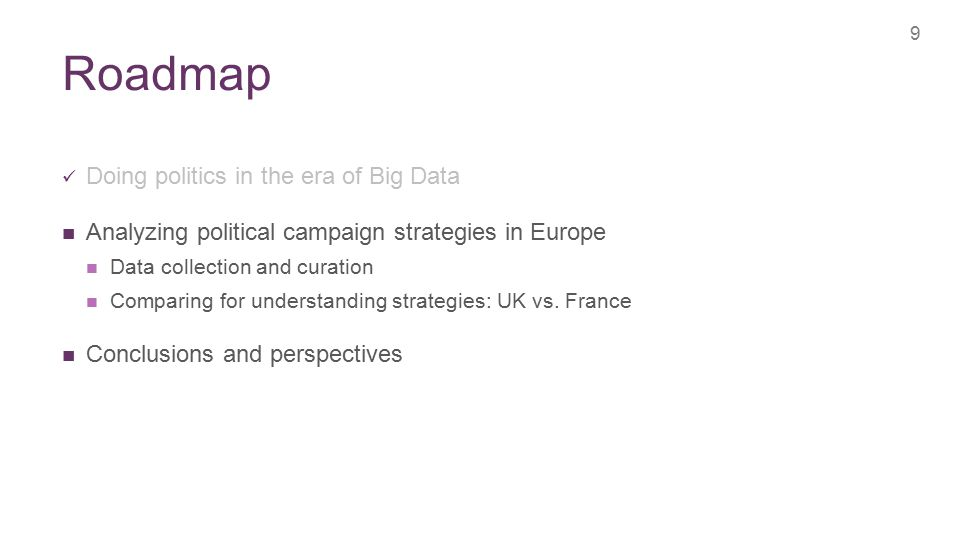 + Roadmap 9 Doing politics in the era of Big Data Analyzing political campaign strategies in Europe Data collection and curation Comparing for understanding strategies: UK vs.